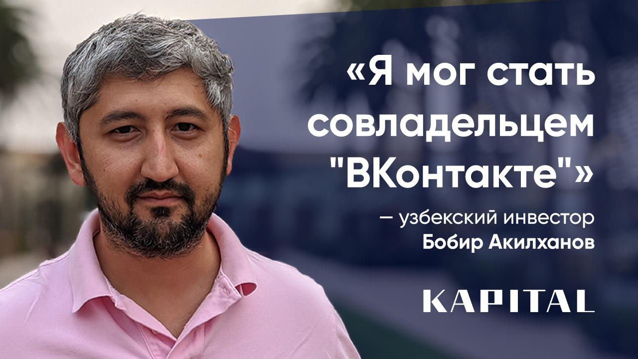 Бобир Акилханов о том, как не захотел вкладываться в Павла Дурова и упустил 700 миллионов долларов