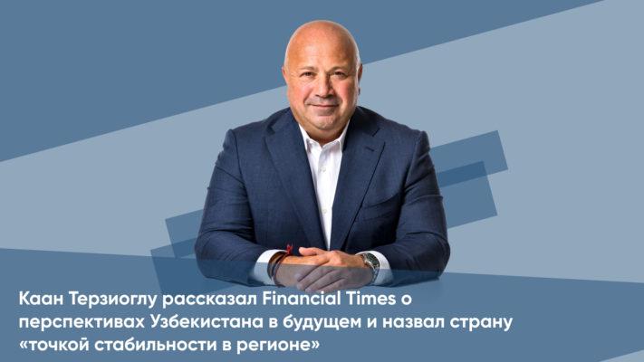 Каан Терзиоглу рассказал Financial Times о перспективах Узбекистана в будущем и назвал страну «точкой стабильности в регионе»